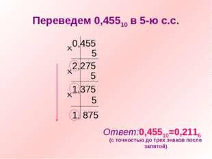 Переведем 0,45510 в 5-ю с.с. 0,455 5 2,275 5 1,375 5 1, 875 Ответ:0,45510=0,2