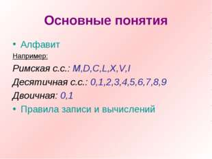 Основные понятия Алфавит Например: Римская с.с.: M,D,C,L,X,V,I Десятичная с.с