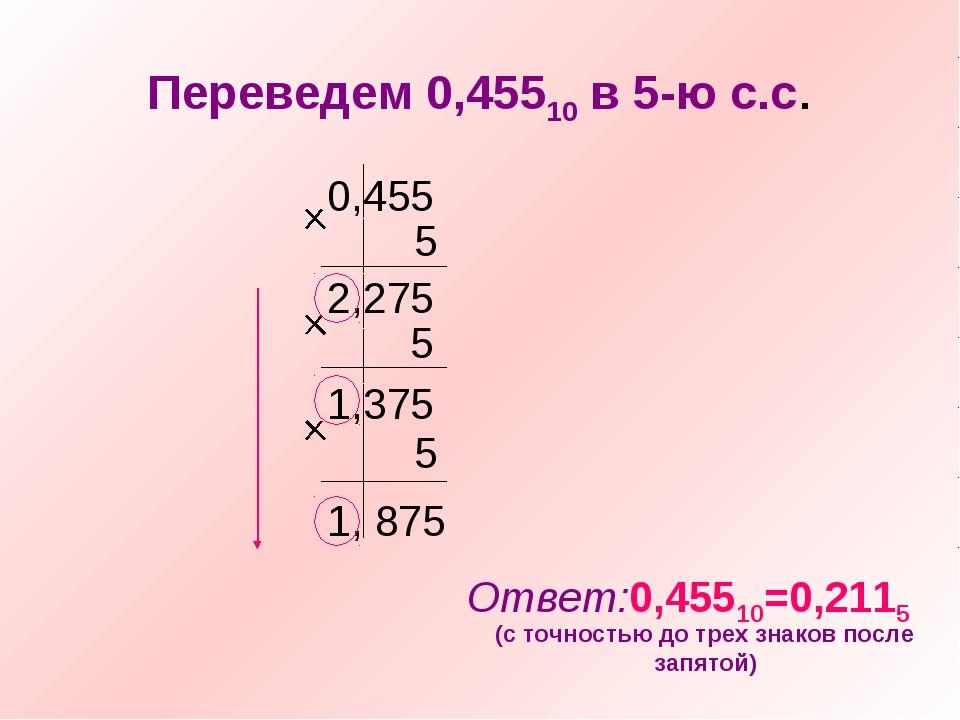 Переведем 0,45510 в 5-ю с.с. 0,455 5 2,275 5 1,375 5 1, 875 Ответ:0,45510=0,2...