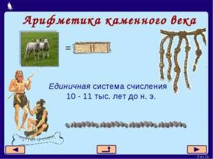 Арифметика каменного века Единичная система счисления 10 - 11 тыс. лет до н.