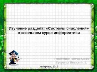 Изучение раздела: «Системы счисления» в школьном курсе информатики Подготовил
