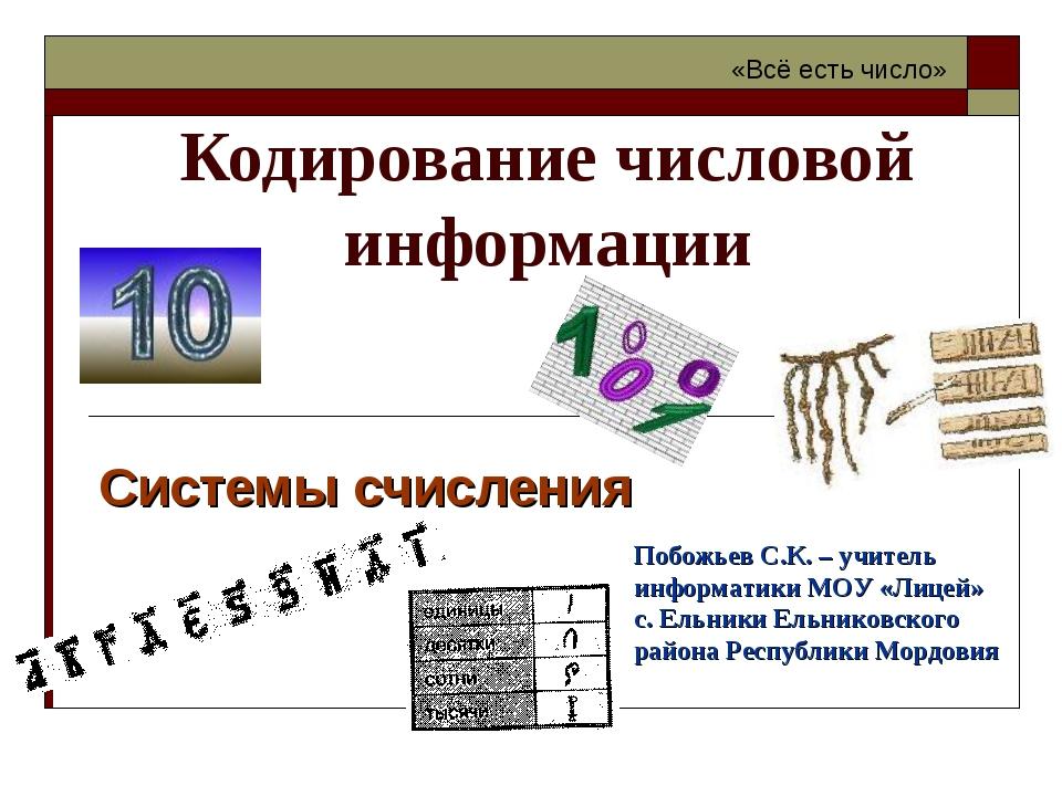 Кодирование числовой информации Системы счисления «Всё есть число» Побожьев С...