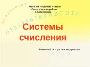 Системы счисления Винников В. Э. – учитель информатики МБОУ ОУ лицей №9 «Лиде