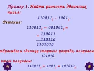 Пример 1. Найти разность двоичных чисел: 1100112 - 10012. Решение: 1100112 –