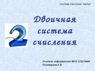 Двоичная система счисления Учитель информатики МОУ СОШ №84 Пономарева Е.В. Си