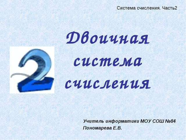 Двоичная система счисления Учитель информатики МОУ СОШ №84 Пономарева Е.В. Си...