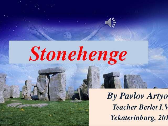 Stonehenge By Pavlov Artyom Teacher Berlet I.V. Yekaterinburg, 2014