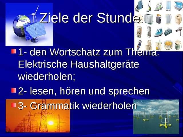 Ziele der Stunde: 1- den Wortschatz zum Thema: Elektrische Haushaltgeräte wie...