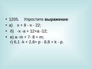 1205. Упростите выражение: а) x + 8 - х - 22; б) -х -а + 12+а -12;