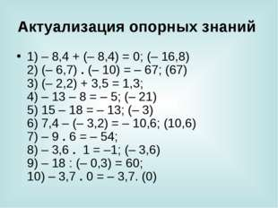 Актуализация опорных знаний 1) – 8,4 + (– 8,4) = 0; (– 16,8) 2) (– 6,7) . (–