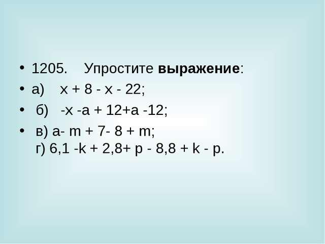 1205. Упростите выражение: а) x + 8 - х - 22; б) -х -а + 12+а -12;...
