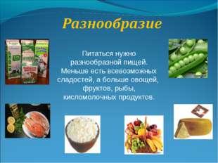 Питаться нужно разнообразной пищей. Меньше есть всевозможных сладостей, а бол