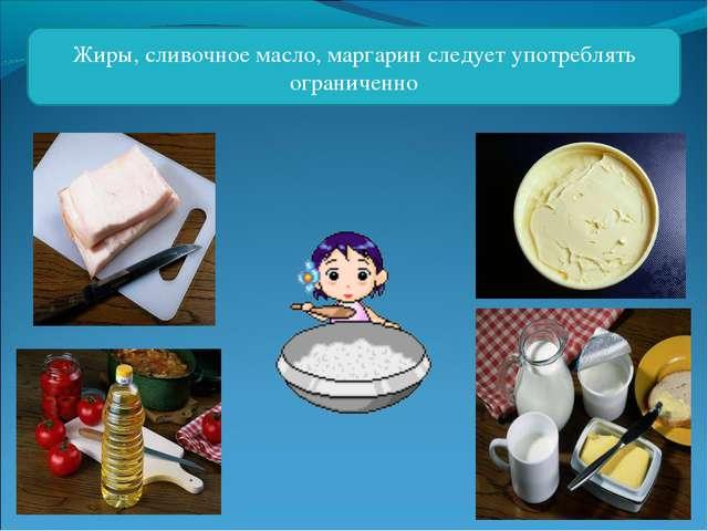 Жиры, сливочное масло, маргарин следует употреблять ограниченно