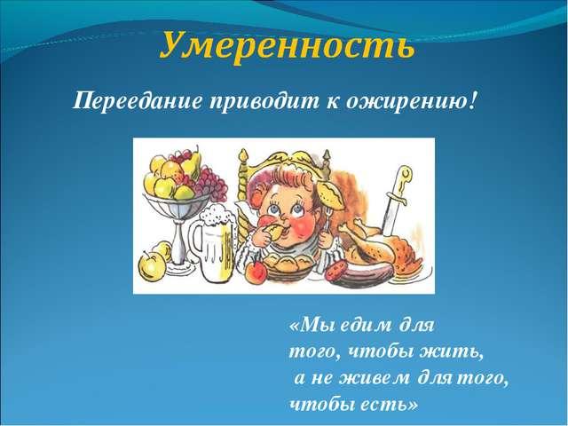 Переедание приводит к ожирению! «Мы едим для того, чтобы жить, а не живем для...
