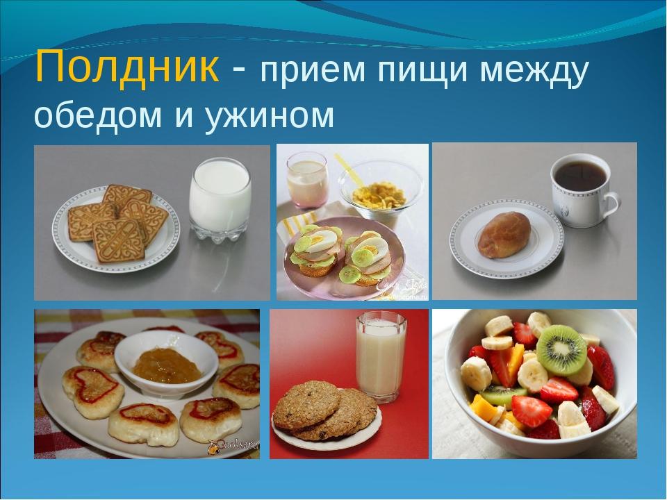 Полдник - прием пищи между обедом и ужином