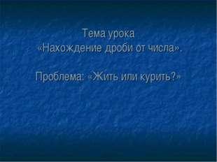 Тема урока «Нахождение дроби от числа». Проблема: «Жить или курить?»