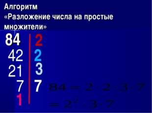 Алгоритм «Разложение числа на простые множители» 84 2 42 2 21 3 7 7 1