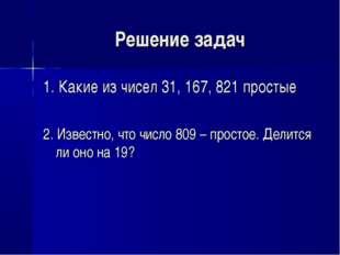 Решение задач 1. Какие из чисел 31, 167, 821 простые 2. Известно, что число 8