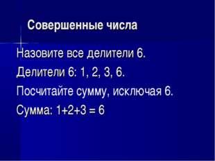 Совершенные числа Назовите все делители 6. Делители 6: 1, 2, 3, 6. Посчитайте