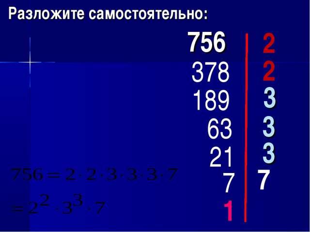 Разложите самостоятельно: 756 2 378 2 189 3 63 3 1 21 3 7 7