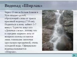 Водопад «Ширлак» Через 15 км за Белым Бомом в Чую впадает ручей, образующий с