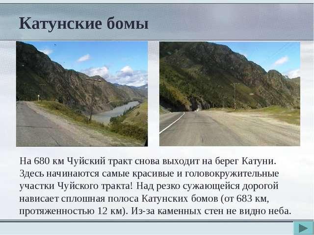 Катунские бомы На 680 км Чуйский тракт снова выходит на берег Катуни. Здесь н...
