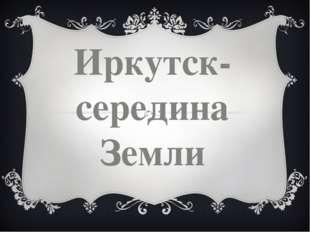 Иркутск-середина Земли