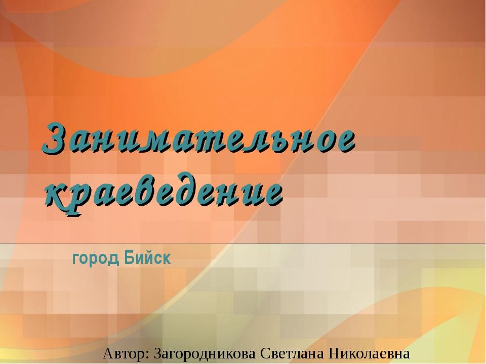 Занимательное краеведение город Бийск Автор: Загородникова Светлана Николаевна