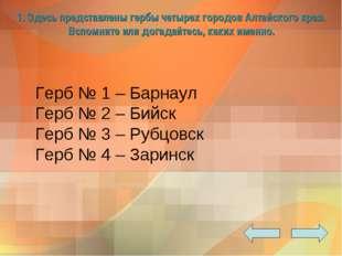 1. Здесь представлены гербы четырех городов Алтайского края. Вспомните или д
