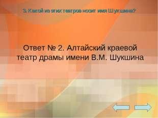 3. Какой из этих театров носит имя Шукшина? Ответ № 2. Алтайский краевой теат