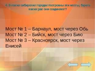 4. В каких сибирских городах построены эти мосты, берега каких рек они соедин