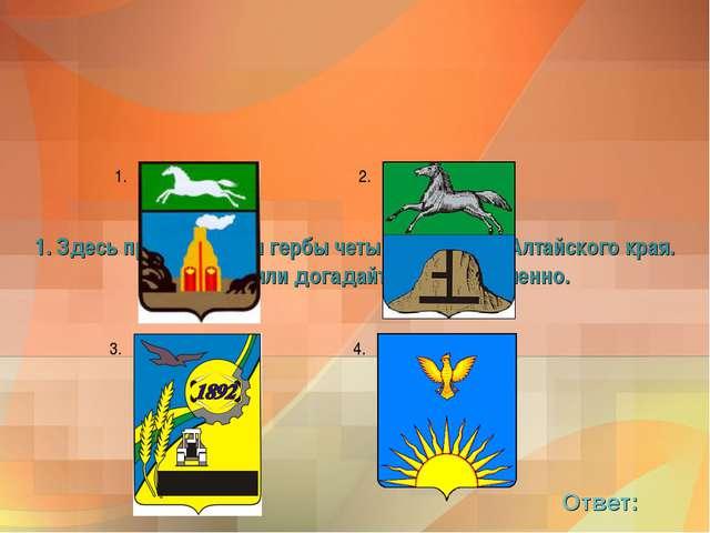 1. Здесь представлены гербы четырех городов Алтайского края. Вспомните или д...
