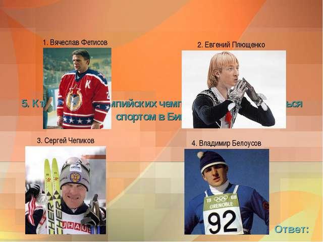 5. Кто из этих олимпийских чемпионов начал заниматься спортом в Бийске? Ответ: