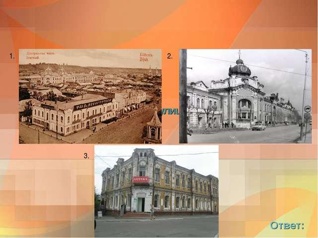 8. Как называются эти улицы Бийска сегодня? Ответ: