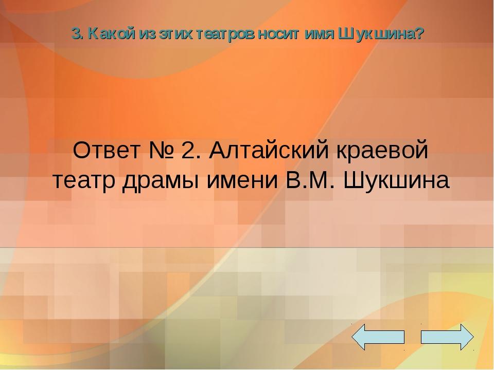 3. Какой из этих театров носит имя Шукшина? Ответ № 2. Алтайский краевой теат...