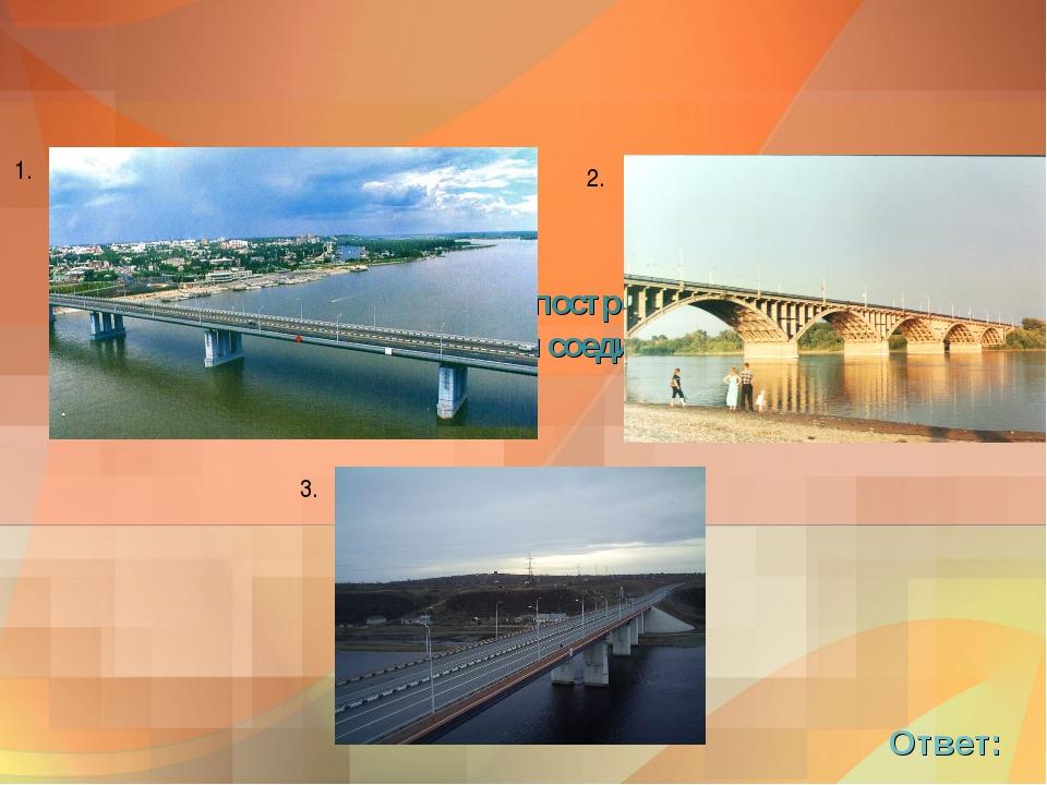 4. В каких сибирских городах построены эти мосты, берега каких рек они соедин...