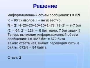 Решение Информационный объем сообщения: I = K*i K = 96 символов, i – не извес