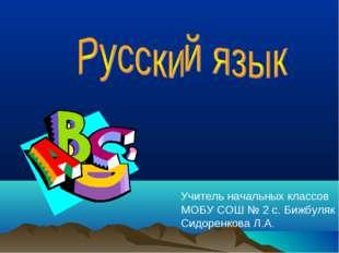 Учитель начальных классов МОБУ СОШ № 2 с. Бижбуляк Сидоренкова Л.А.