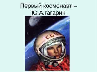 Первый космонавт – Ю.А.гагарин