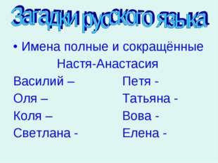 Имена полные и сокращённые Настя-Анастасия Василий –Петя - Оля –Тат