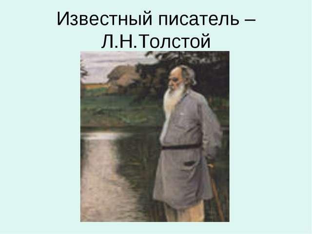 Известный писатель – Л.Н.Толстой