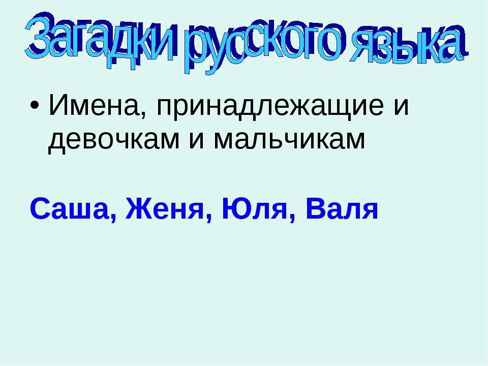 Имена, принадлежащие и девочкам и мальчикам Саша, Женя, Юля, Валя
