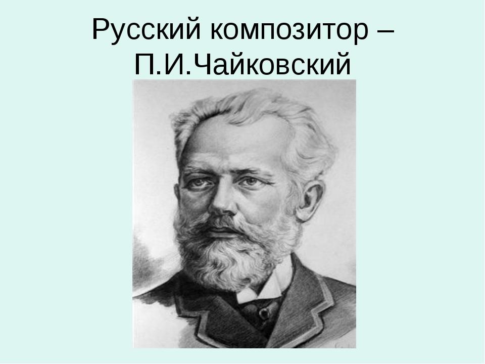 Русский композитор – П.И.Чайковский