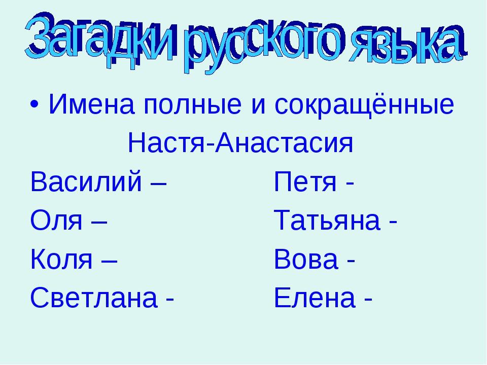 Имена полные и сокращённые Настя-Анастасия Василий –Петя - Оля –Тат...