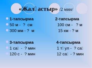 «Жалғастыр» /2 мин/ 1-тапсырма 2-тапсырма 50 м - ? см 100 см - ? м 300 мм - ?