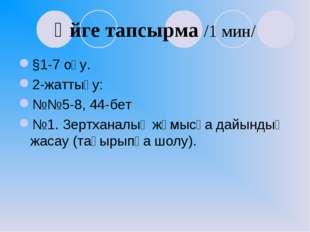 Үйге тапсырма /1 мин/ §1-7 оқу. 2-жаттығу: №№5-8, 44-бет №1. Зертханалық жұмы