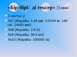 «Бір-біріңді тексер» /3 мин/ 1-жаттығу: №7 (Жауабы: 1,44 дм2, 0,0144 м2, 144