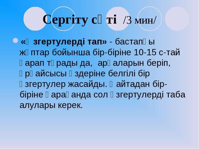 Сергіту сәті /3 мин/ «Өзгертулерді тап» - бастапқы жұптар бойынша бір-біріне...