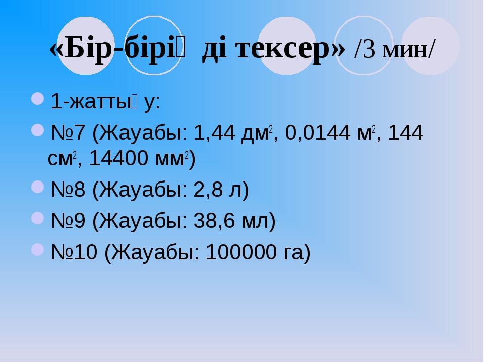 «Бір-біріңді тексер» /3 мин/ 1-жаттығу: №7 (Жауабы: 1,44 дм2, 0,0144 м2, 144...