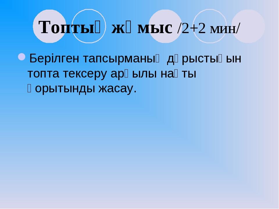 Топтық жұмыс /2+2 мин/ Берілген тапсырманың дұрыстығын топта тексеру арқылы н...